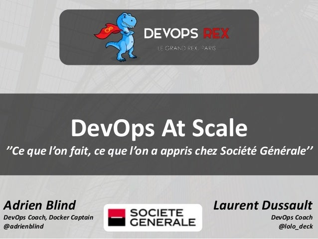 Adrien Blind DevOps Coach, Docker Captain @adrienblind Laurent Dussault DevOps Coach @lolo_deck DevOps At Scale ''Ce que l...