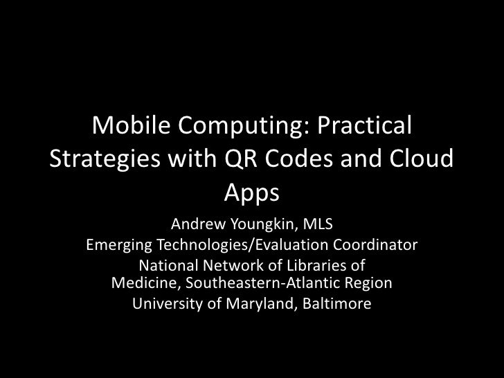Mobile Computing: PracticalStrategies with QR Codes and Cloud                Apps              Andrew Youngkin, MLS   Emer...