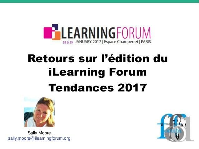 Retours sur l'édition du iLearning Forum Tendances 2017 Sally Moore sally.moore@ilearningforum.org