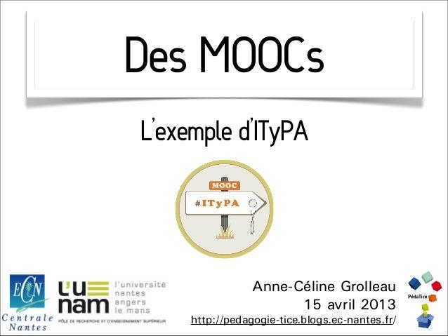 Des MOOCsL'exemple d'ITyPA                 Anne-Céline Grolleau                       15 avril 2013     http://pedagogie-t...