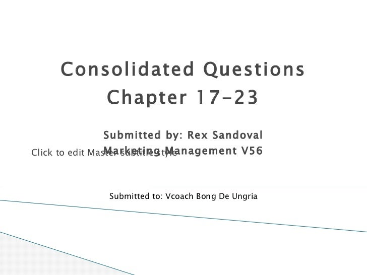 Consolidated Questions Chapter 17-23 Submitted by: Rex Sandoval Marketing Management V56 Submitted to: Vcoach Bong De Ungria