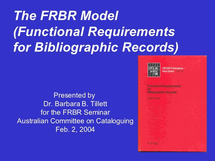 The FRBR Model (Functional Requirements for Bibliographic Records) Presented by  Dr. Barbara B. Tillett for the FRBR Semin...