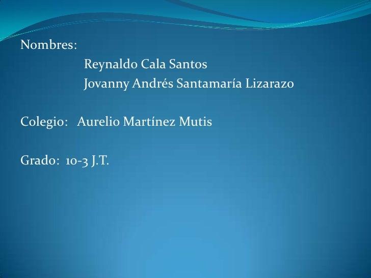 Nombres: <br />                  Reynaldo Cala Santos<br />                  Jovanny Andrés Santamaría Lizarazo <br />Cole...