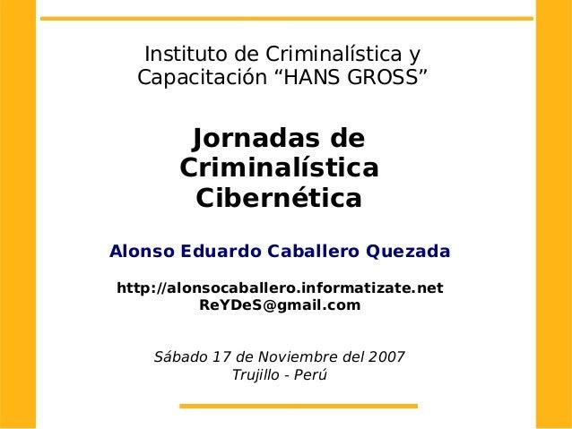 """Instituto de Criminalística yCapacitación """"HANS GROSS""""Jornadas deCriminalísticaCibernéticaAlonso Eduardo Caballero Quezada..."""