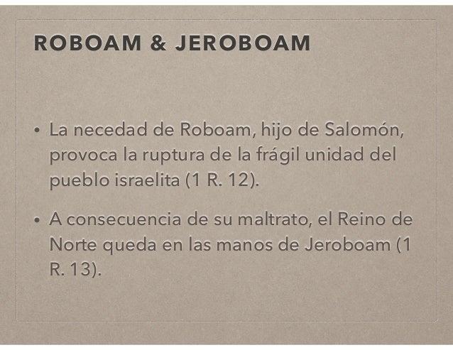 ROBOAM & JEROBOAM  • La necedad de Roboam, hijo de Salomón,  provoca la ruptura de la frágil unidad del  pueblo israelita ...
