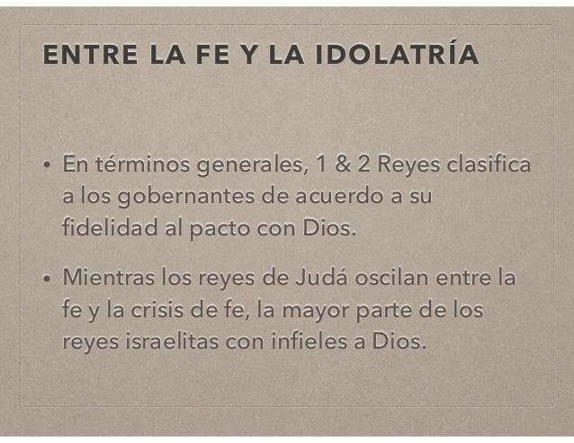 ENTRE LA FE Y LA IDOLATRÍA  • En términos generales, 1 & 2 Reyes clasifica  a los gobernantes de acuerdo a su  fidelidad a...