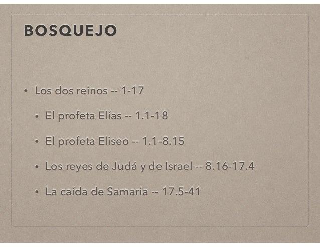 BOSQUEJO  • Los dos reinos -- 1-17  • El profeta Elías -- 1.1-18  • El profeta Eliseo -- 1.1-8.15  • Los reyes de Judá y d...
