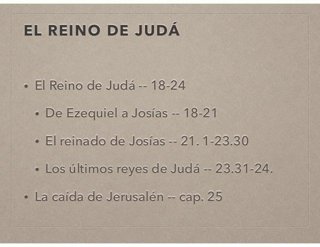EL REINO DE JUDÁ  • El Reino de Judá -- 18-24  • De Ezequiel a Josías -- 18-21  • El reinado de Josías -- 21. 1-23.30  • L...