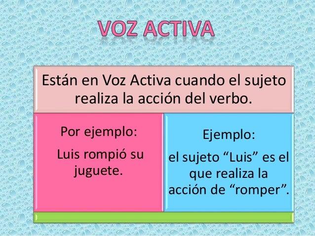 Están en Voz Pasiva cuando el sujeto recibe la acción del verbo. ¿Por ejemplo: El juguete fue roto por Luis. En este caso ...