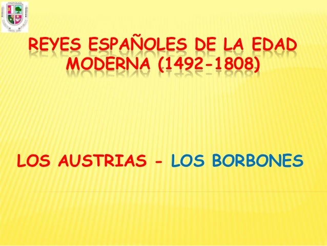 REYES ESPAÑOLES DE LA EDAD     MODERNA (1492-1808)LOS AUSTRIAS - LOS BORBONES
