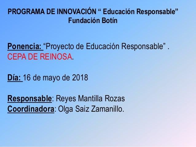 """PROGRAMA DE INNOVACIÓN """" Educación Responsable"""" Fundación Botín Ponencia: """"Proyecto de Educación Responsable"""" . CEPA DE RE..."""