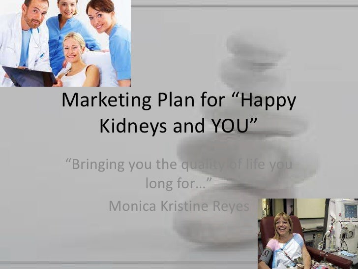 """Marketing Plan for """"Happy Kidneys and YOU""""<br />""""Bringing you the quality of life you long for…""""<br />Monica Kristine Reye..."""
