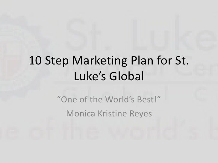 "10 Step Marketing Plan for St. Luke's Global<br />""One of the World's Best!""<br />Monica Kristine Reyes<br />"