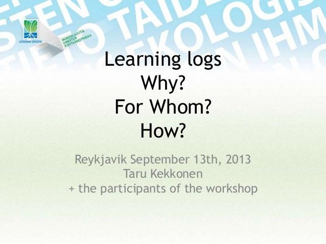 Learning logs Why? For Whom? How? Reykjavik September 13th, 2013 Taru Kekkonen + the participants of the workshop