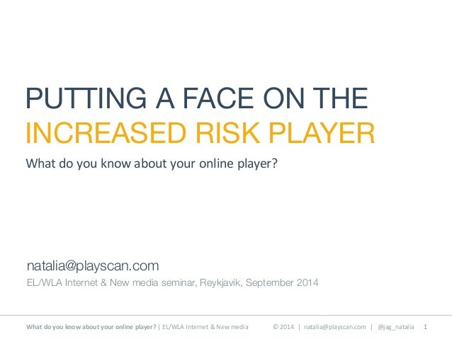 PUTTING A FACE ON THE  INCREASED RISK PLAYER  What  do  you  know  about  your  online  player?  natalia@playscan.com  EL/...