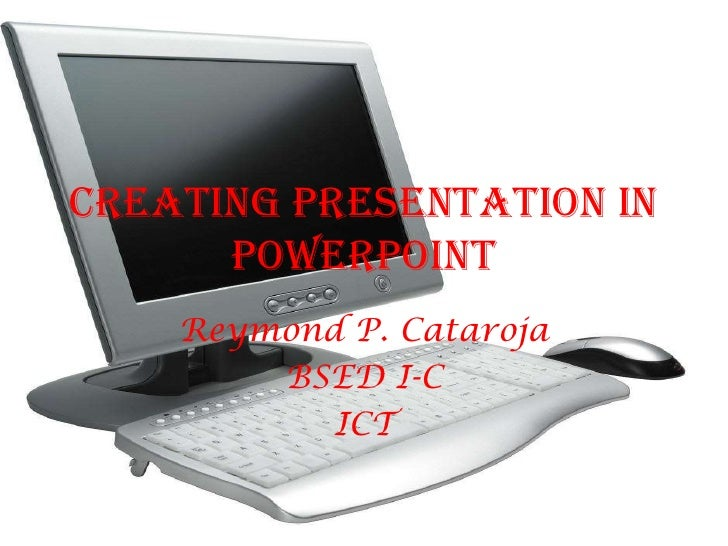 Creating Presentation in PowerPoint<br />Reymond P. Cataroja<br />BSED I-C <br />ICT<br />