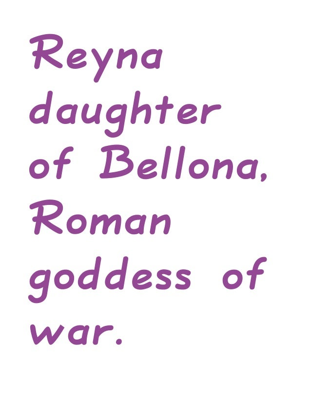 Reynadaughterof Bellona,Romangoddess ofwar.