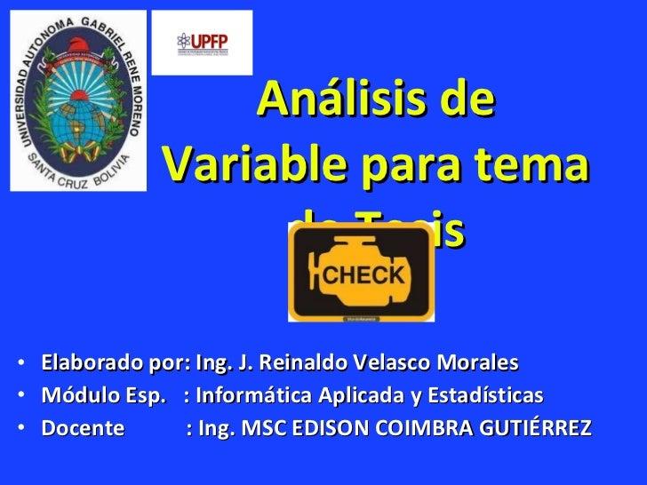 Análisis de Variable para tema de Tesis <ul><li>Elaborado por: Ing. J. Reinaldo Velasco Morales </li></ul><ul><li>Módulo E...