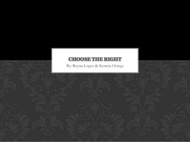 CHOOSE THE RIGHT By: Reyna Lopez & Kennia Ortega