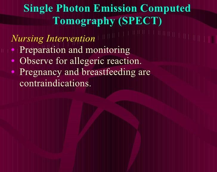 Single Photon Emission Computed Tomography (SPECT) <ul><li>Nursing Intervention </li></ul><ul><li>Preparation and monitori...