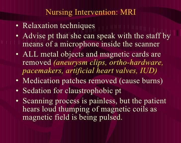 Nursing Intervention: MRI <ul><li>Relaxation techniques </li></ul><ul><li>Advise pt that she can speak with the staff by m...