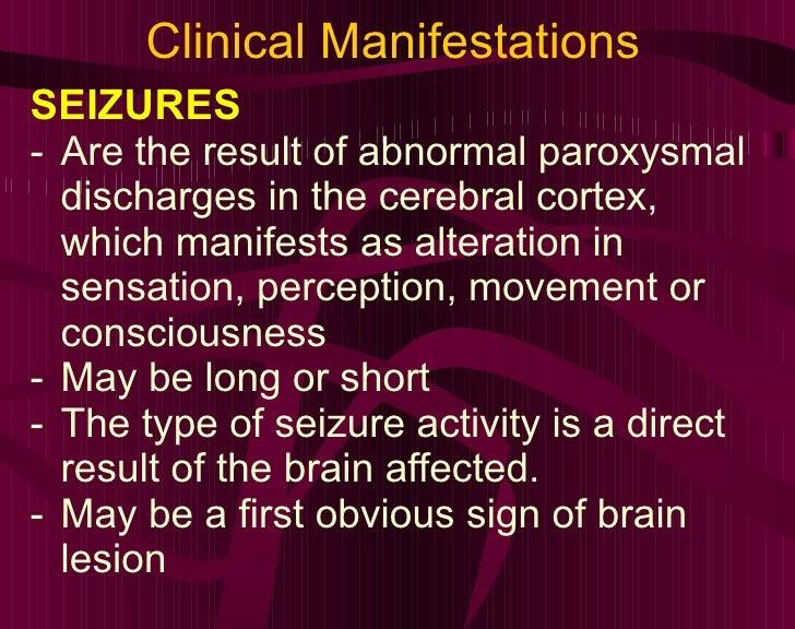 Clinical Manifestations <ul><li>SEIZURES </li></ul><ul><li>Are the result of abnormal paroxysmal discharges in the cerebra...
