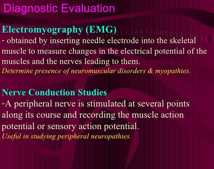 Diagnostic Evaluation <ul><li>Electromyography (EMG) </li></ul><ul><li>obtained by inserting needle electrode into the ske...