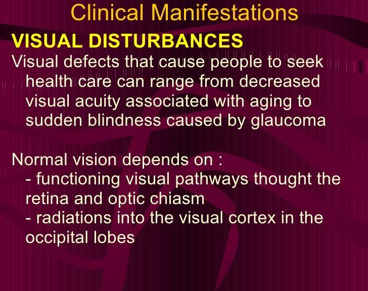 Clinical Manifestations <ul><li>VISUAL DISTURBANCES </li></ul><ul><li>Visual defects that cause people to seek health care...