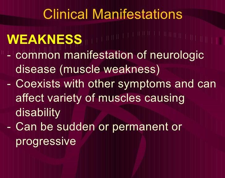 Clinical Manifestations <ul><li>WEAKNESS </li></ul><ul><li>common manifestation of neurologic disease (muscle weakness) </...