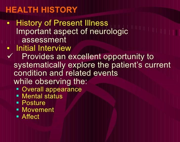 HEALTH HISTORY <ul><li>History of Present Illness </li></ul><ul><ul><li>Important aspect of neurologic assessment </li></u...