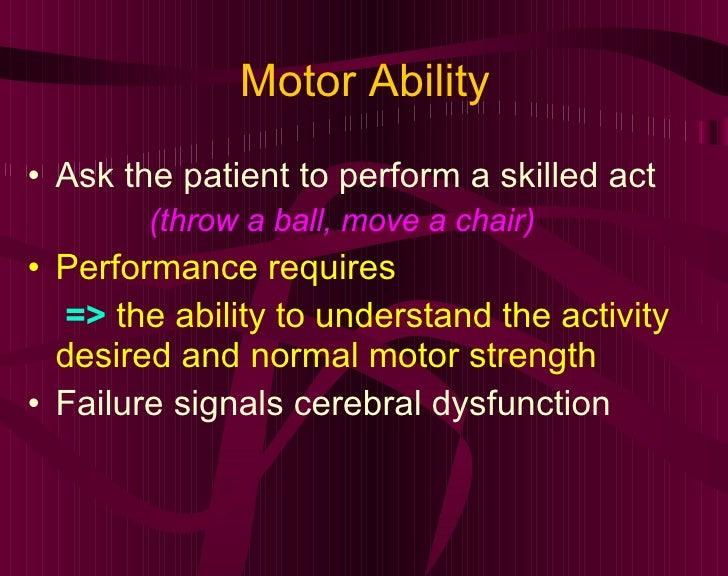 Motor Ability <ul><li>Ask the patient to perform a skilled act  </li></ul><ul><li>(throw a ball, move a chair) </li></ul><...
