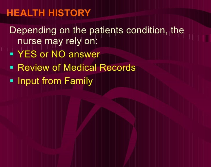 HEALTH HISTORY <ul><li>Depending on the patients condition, the nurse may rely on: </li></ul><ul><li>YES or NO answer </li...