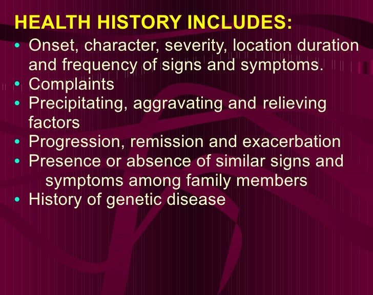 HEALTH HISTORY INCLUDES: <ul><li>Onset, character, severity, location duration and frequency of signs and symptoms. </li><...