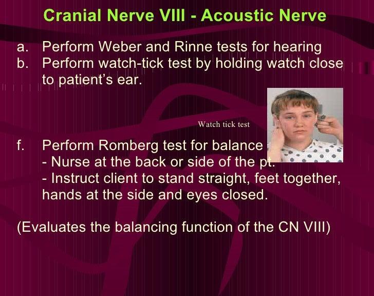 Cranial Nerve VIII - Acoustic Nerve <ul><li>Perform Weber and Rinne tests for hearing </li></ul><ul><li>Perform watch-tick...