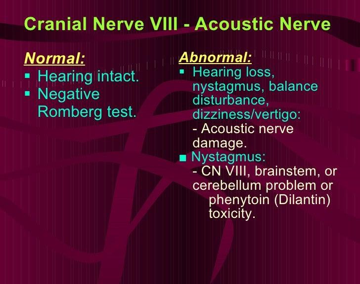 Cranial Nerve VIII - Acoustic Nerve <ul><li>Normal: </li></ul><ul><li>Hearing intact. </li></ul><ul><li>Negative Romberg t...