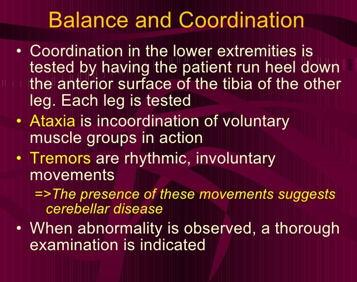 Balance and Coordination <ul><li>Coordination in the lower extremities is tested by having the patient run heel down the a...