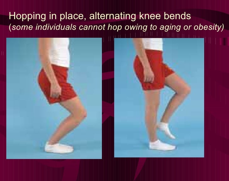 Hopping in place, alternating knee bends  ( some individuals cannot hop owing to aging or obesity)
