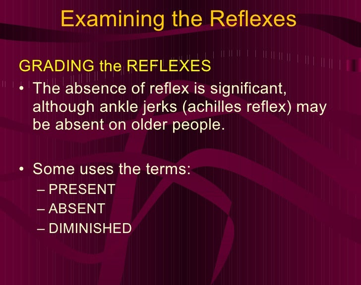 Examining the Reflexes <ul><li>GRADING the REFLEXES </li></ul><ul><li>The absence of reflex is significant, although ankle...
