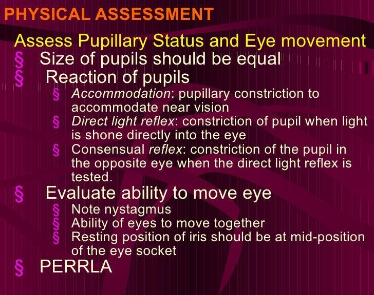 PHYSICAL ASSESSMENT <ul><li>Assess Pupillary Status and Eye movement </li></ul><ul><li>Size of pupils should be equal </li...