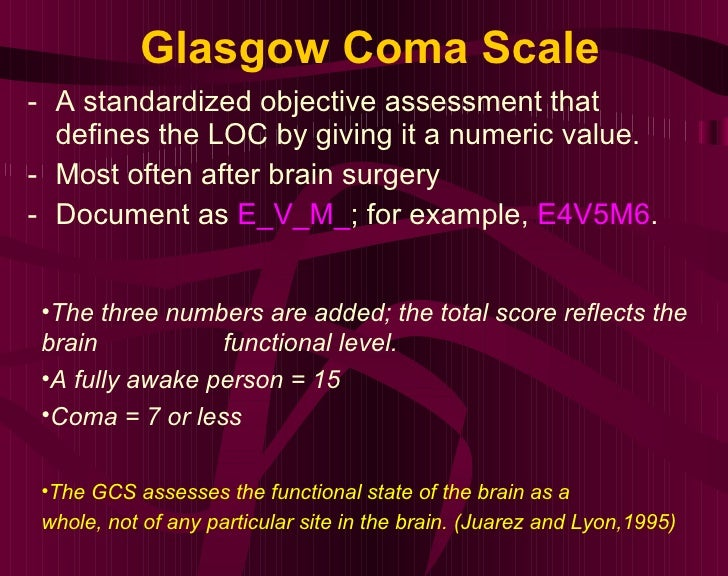 Glasgow Coma Scale <ul><li>A standardized objective assessment that defines the LOC by giving it a numeric value.  </li></...