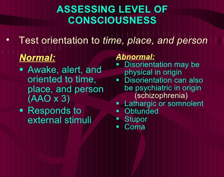 ASSESSING LEVEL OF CONSCIOUSNESS <ul><li>Normal: </li></ul><ul><li>Awake, alert, and oriented to time, place, and person (...