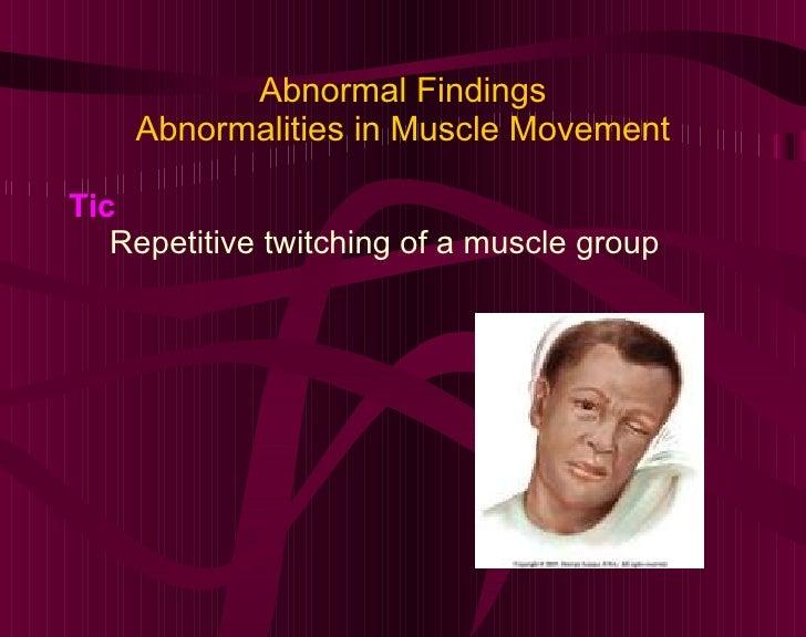 Abnormal Findings Abnormalities in Muscle Movement <ul><li>Tic </li></ul><ul><ul><li>Repetitive twitching of a muscle grou...