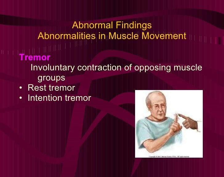 Abnormal Findings Abnormalities in Muscle Movement <ul><li>Tremor </li></ul><ul><ul><li>Involuntary contraction of opposin...