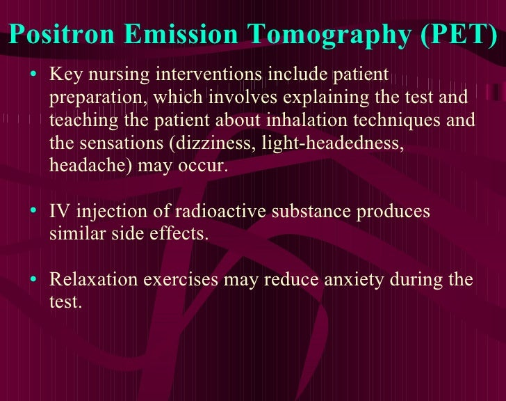 Positron Emission Tomography (PET) <ul><li>Key nursing interventions include patient preparation, which involves explainin...