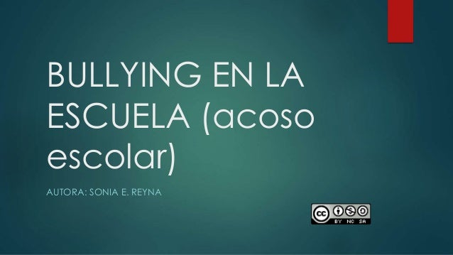 BULLYING EN LA ESCUELA (acoso escolar) AUTORA: SONIA E. REYNA