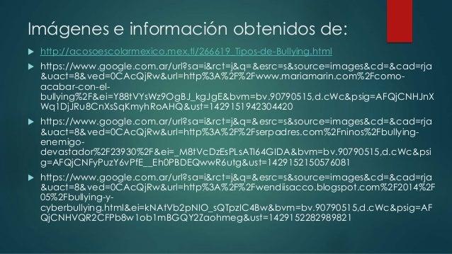 Imágenes e información obtenidos de:  http://acosoescolarmexico.mex.tl/266619_Tipos-de-Bullying.html  https://www.google...