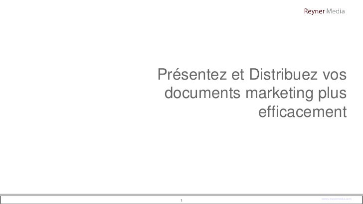 Présentez et Distribuez vos documents marketing plus              efficacement   1                   www.reynermedia.com   1