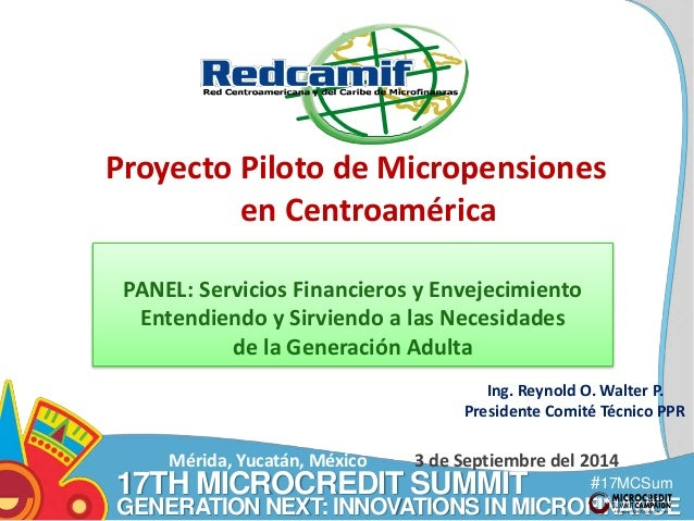 Proyecto Piloto de Micropensiones  Ing. Reynold O. Walter P.  Presidente Comité Técnico PPR  17TH MICROCREDIT SUMMIT  #17M...