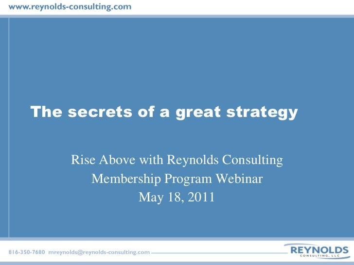 The secrets of a great strategy Rise Above with Reynolds Consulting Membership Program Webinar May 18, 2011