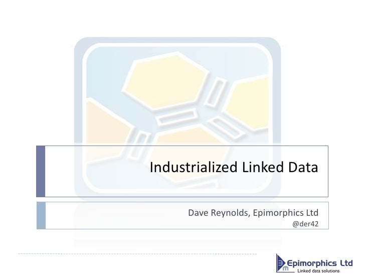 Industrialized Linked Data     Dave Reynolds, Epimorphics Ltd                            @der42